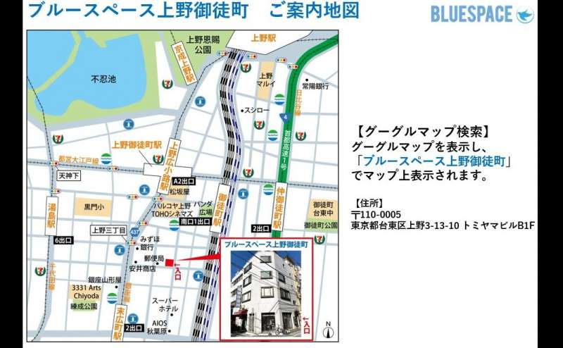 地図になります。グーグルマップで「ブルースペース上野御徒町」で検索すればすぐにでてきます。